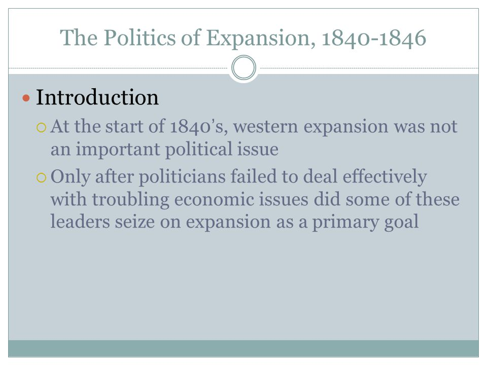 The Politics of Expansion, 1840-1846 Introduction  At the start of 1840's, western expansion was not an important political issue  Only after politi