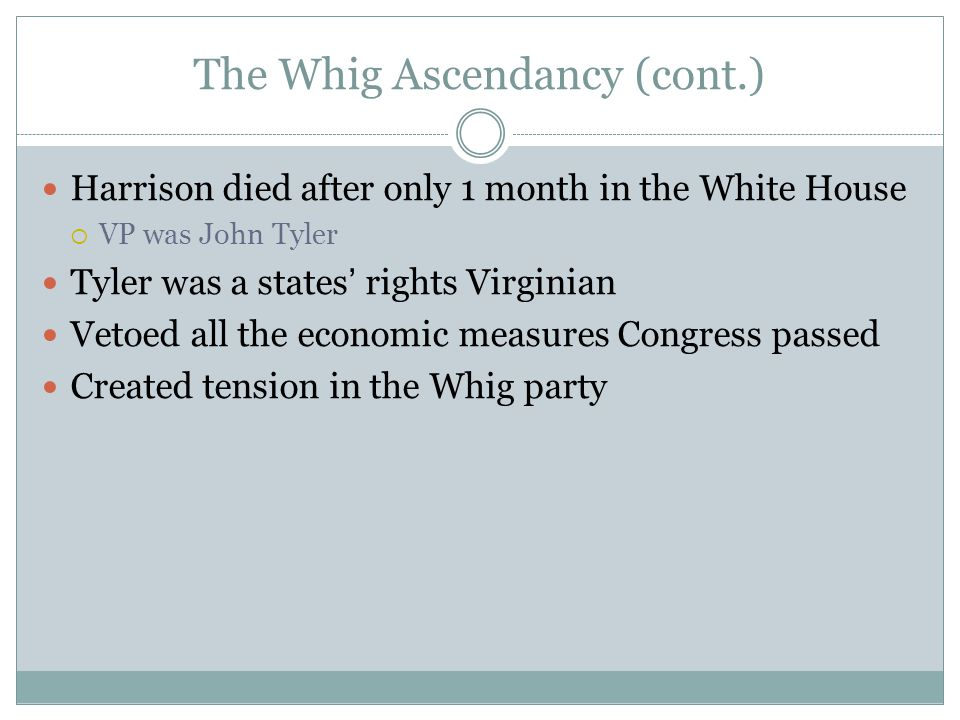 The Whig Ascendancy (cont.) Harrison died after only 1 month in the White House  VP was John Tyler Tyler was a states' rights Virginian Vetoed all th