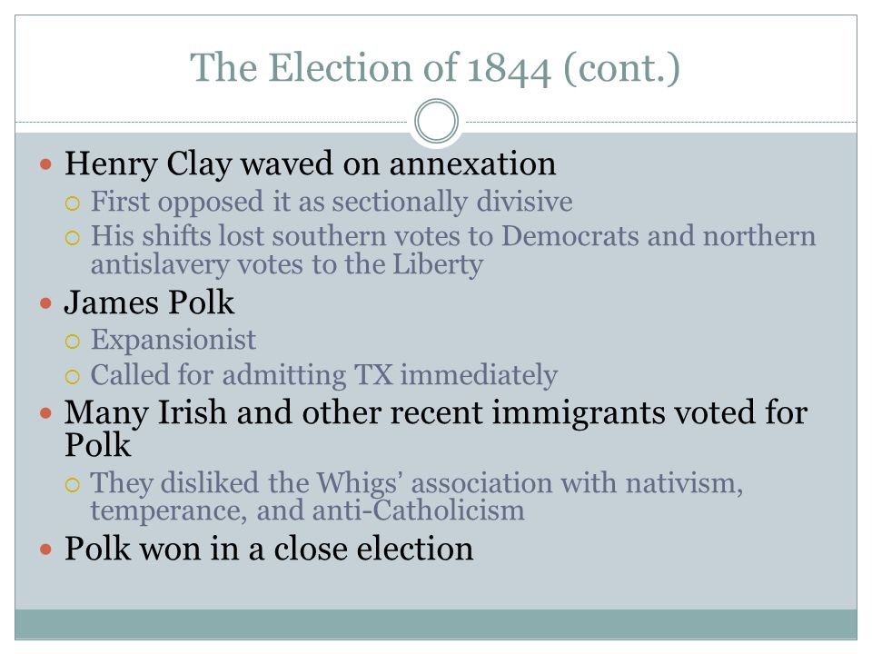 The Election of 1844 (cont.) Henry Clay waved on annexation  First opposed it as sectionally divisive  His shifts lost southern votes to Democrats a
