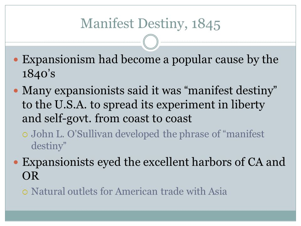 "Manifest Destiny, 1845 Expansionism had become a popular cause by the 1840's Many expansionists said it was ""manifest destiny"" to the U.S.A. to spread"