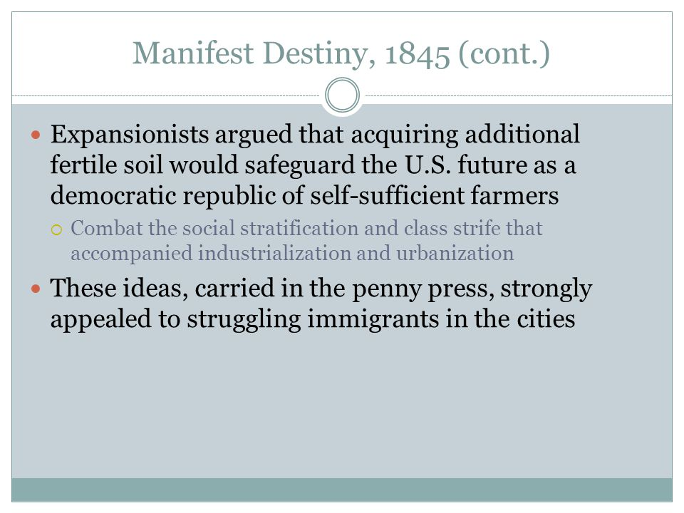 Manifest Destiny, 1845 (cont.) Expansionists argued that acquiring additional fertile soil would safeguard the U.S. future as a democratic republic of
