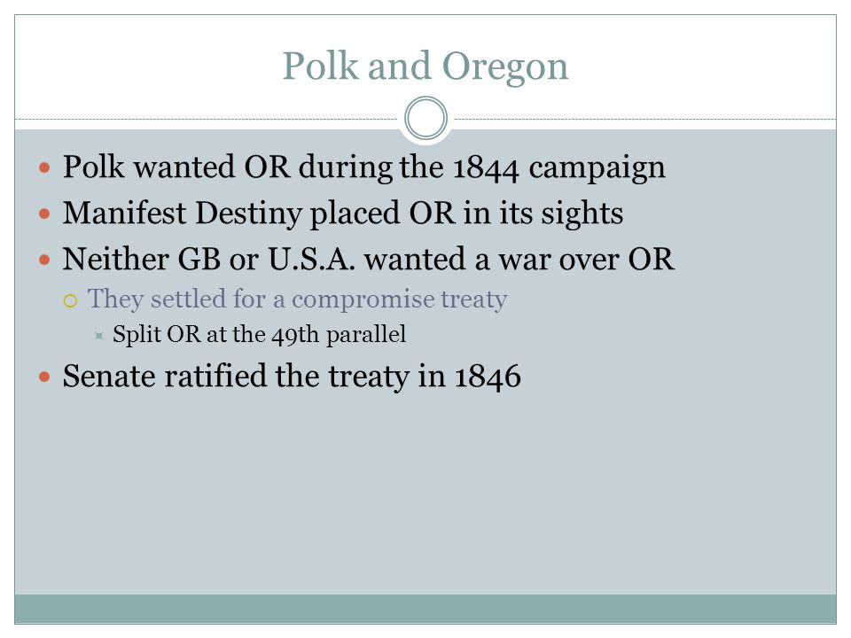 Polk and Oregon Polk wanted OR during the 1844 campaign Manifest Destiny placed OR in its sights Neither GB or U.S.A. wanted a war over OR  They sett