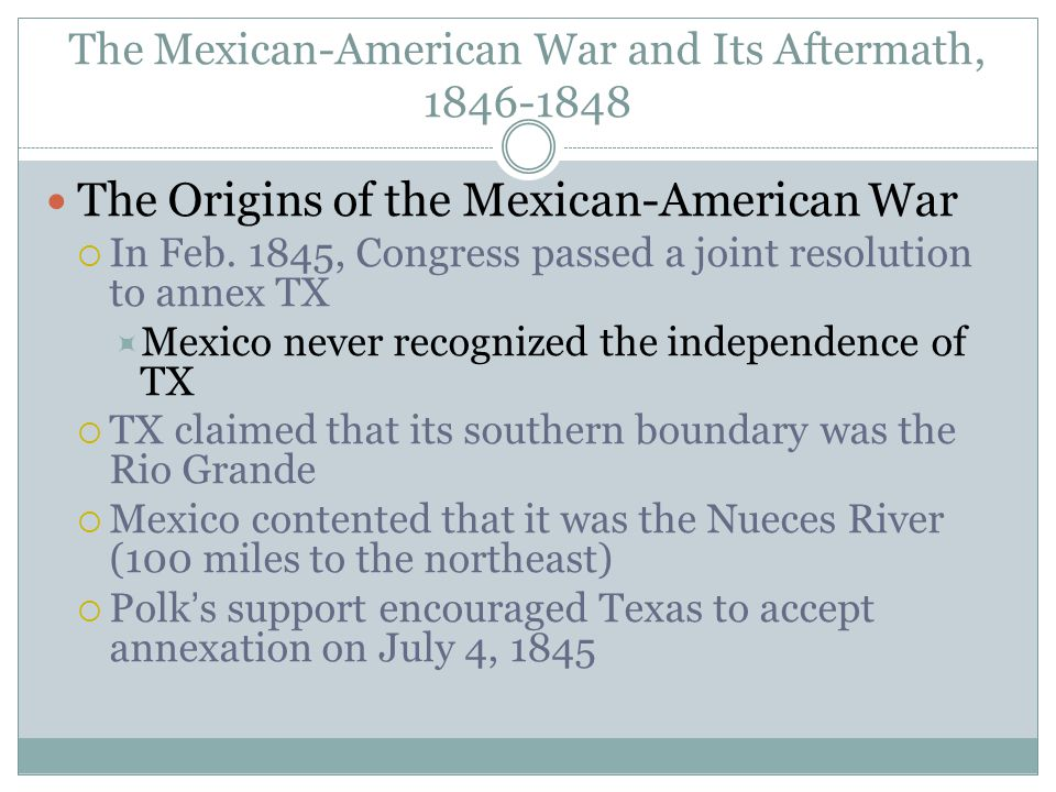 The Mexican-American War and Its Aftermath, 1846-1848 The Origins of the Mexican-American War  In Feb. 1845, Congress passed a joint resolution to an