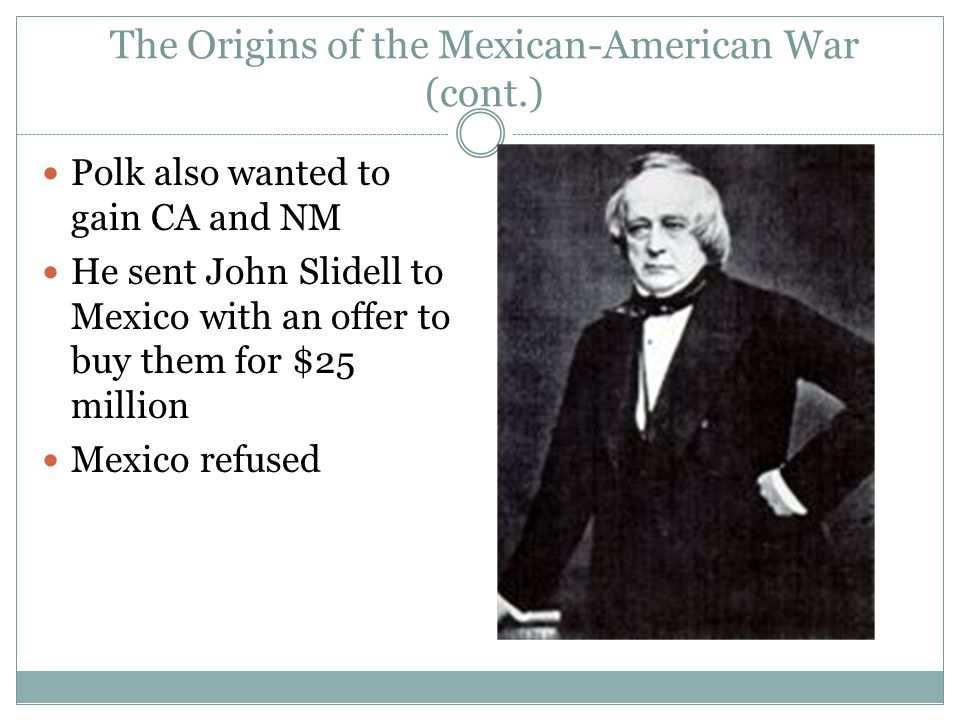 The Origins of the Mexican-American War (cont.) Polk also wanted to gain CA and NM He sent John Slidell to Mexico with an offer to buy them for $25 mi