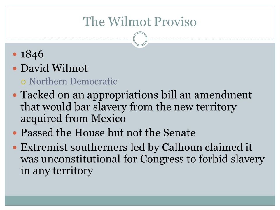 The Wilmot Proviso 1846 David Wilmot  Northern Democratic Tacked on an appropriations bill an amendment that would bar slavery from the new territory