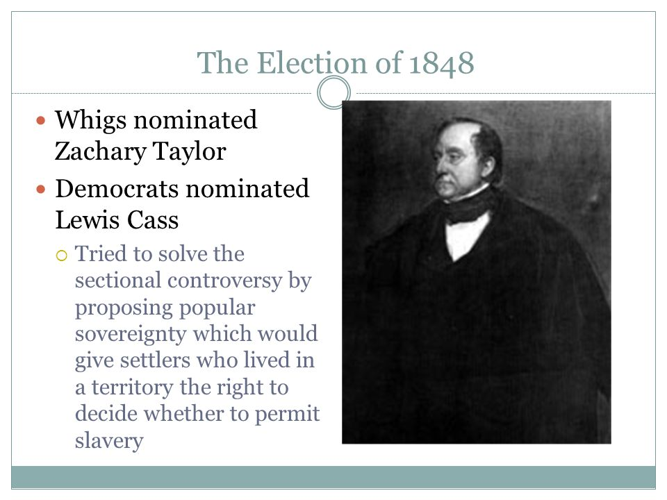The Election of 1848 Whigs nominated Zachary Taylor Democrats nominated Lewis Cass  Tried to solve the sectional controversy by proposing popular sov