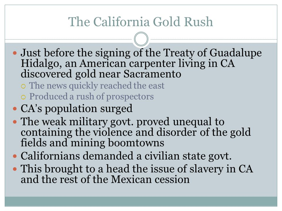 The California Gold Rush Just before the signing of the Treaty of Guadalupe Hidalgo, an American carpenter living in CA discovered gold near Sacrament