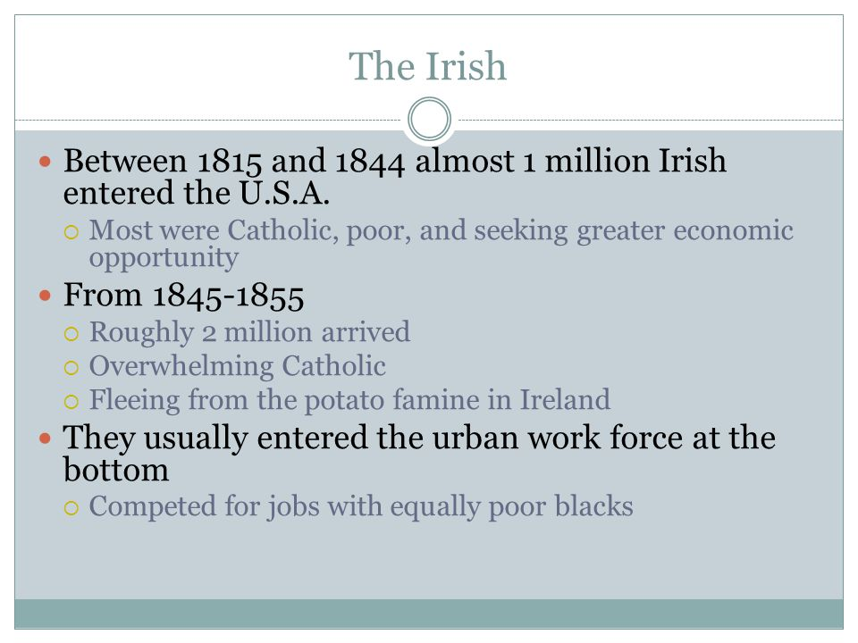 The Irish Between 1815 and 1844 almost 1 million Irish entered the U.S.A.  Most were Catholic, poor, and seeking greater economic opportunity From 18