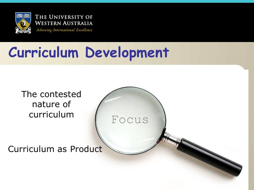 Curriculum Development The contested nature of curriculum Curriculum as Product Focus