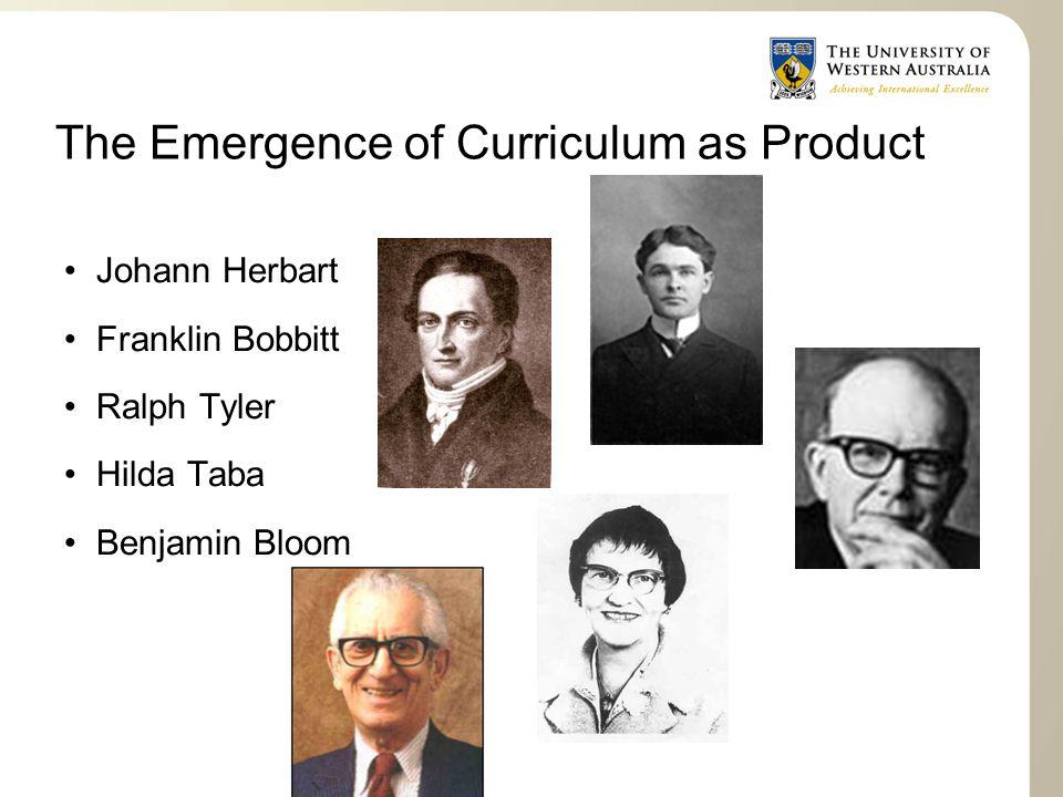 The Emergence of Curriculum as Product Johann Herbart Franklin Bobbitt Ralph Tyler Hilda Taba Benjamin Bloom