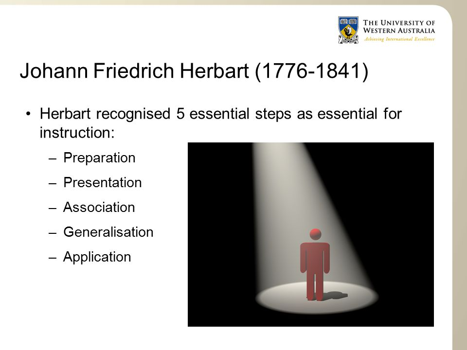 Johann Friedrich Herbart (1776-1841) Herbart recognised 5 essential steps as essential for instruction: –Preparation –Presentation –Association –Generalisation –Application
