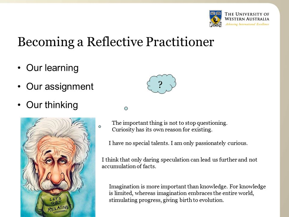 Becoming a Reflective Practitioner Our learning Our assignment Our thinking Imagination is more important than knowledge.