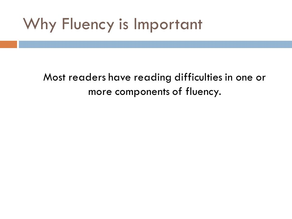 Why Fluency is Important Most readers have reading difficulties in one or more components of fluency.