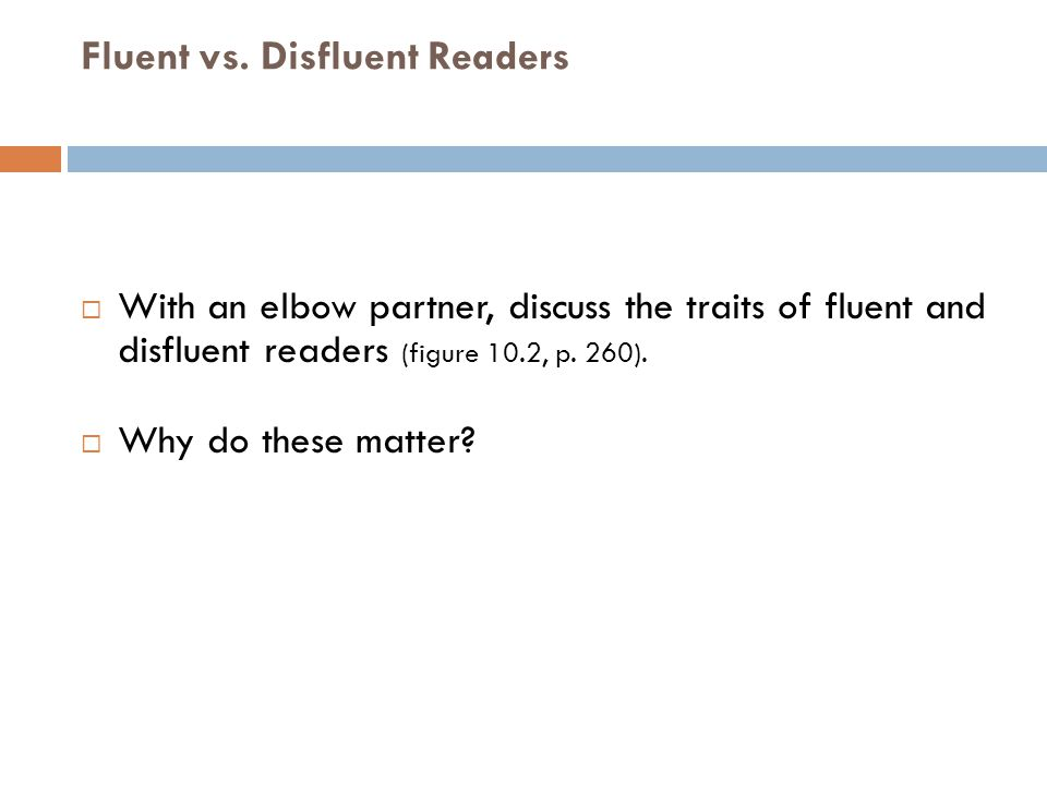 Fluent vs. Disfluent Readers  With an elbow partner, discuss the traits of fluent and disfluent readers (figure 10.2, p. 260).  Why do these matter?