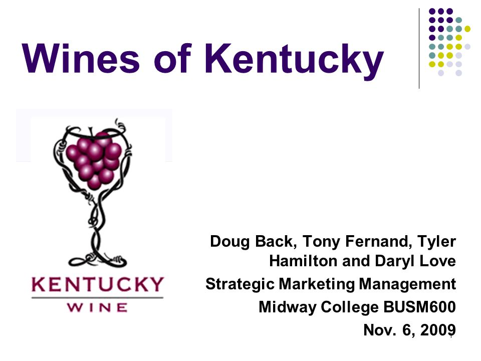 1 Wines of Kentucky Doug Back, Tony Fernand, Tyler Hamilton and Daryl Love Strategic Marketing Management Midway College BUSM600 Nov.
