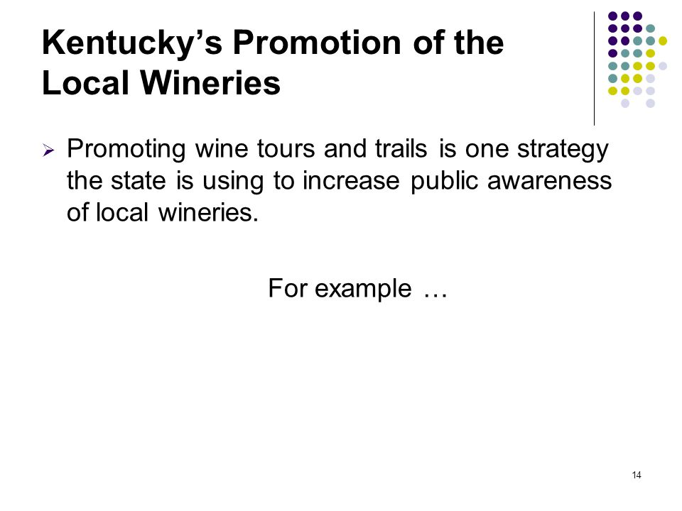 14 Kentucky's Promotion of the Local Wineries  Promoting wine tours and trails is one strategy the state is using to increase public awareness of local wineries.