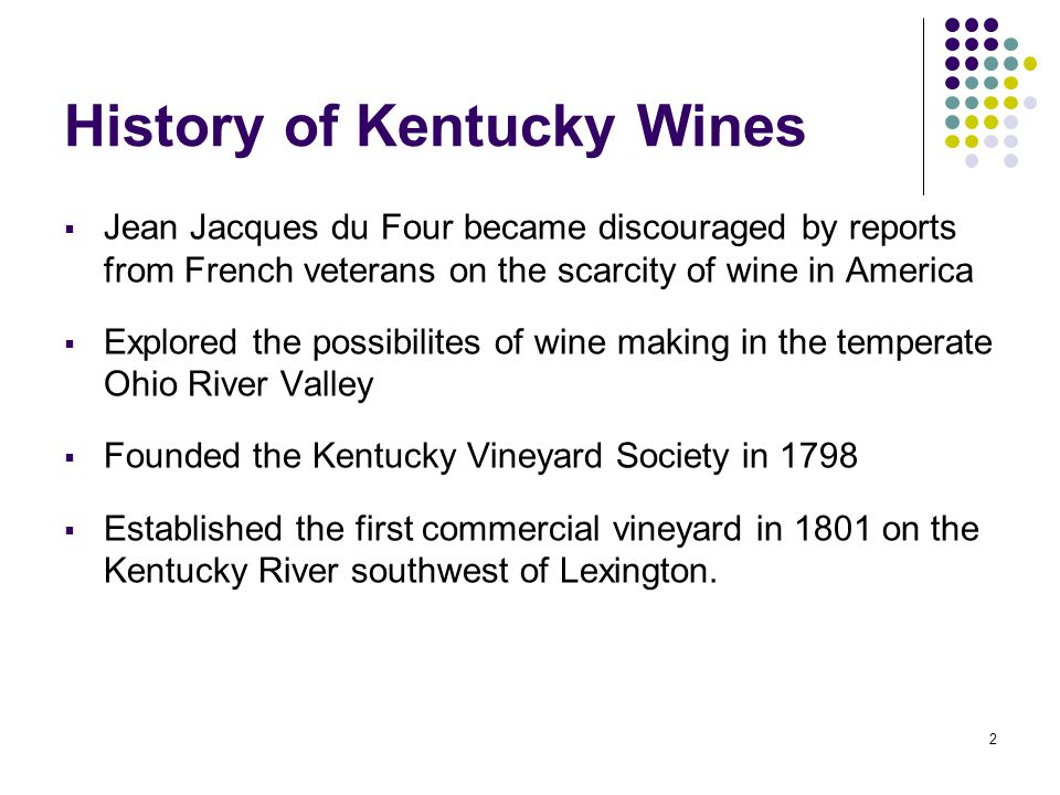 2 History of Kentucky Wines  Jean Jacques du Four became discouraged by reports from French veterans on the scarcity of wine in America  Explored the possibilites of wine making in the temperate Ohio River Valley  Founded the Kentucky Vineyard Society in 1798  Established the first commercial vineyard in 1801 on the Kentucky River southwest of Lexington.