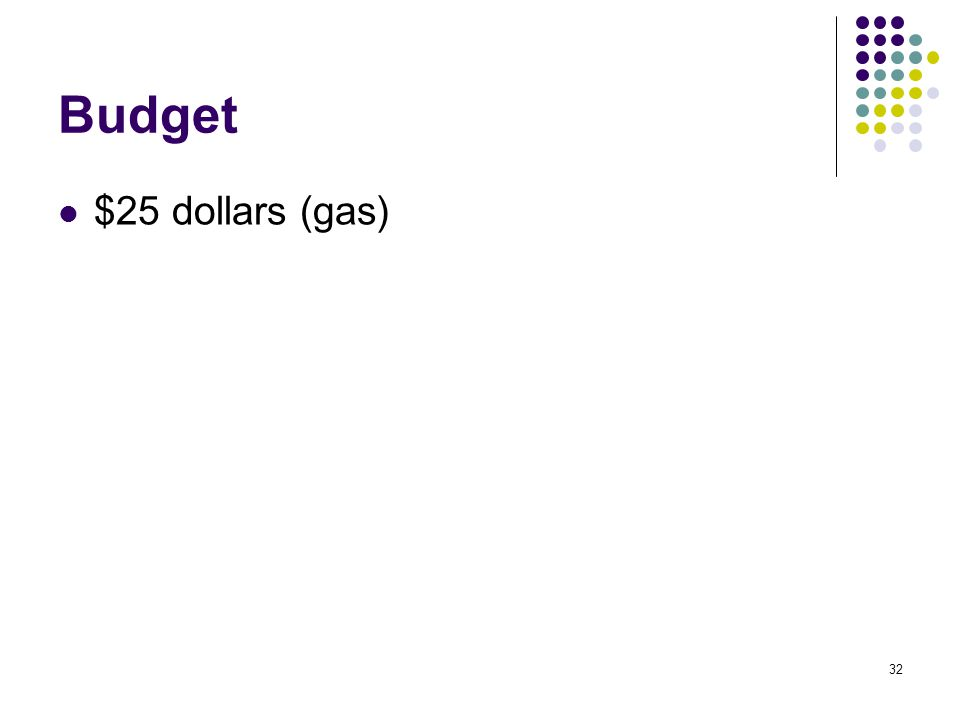 32 Budget $25 dollars (gas)