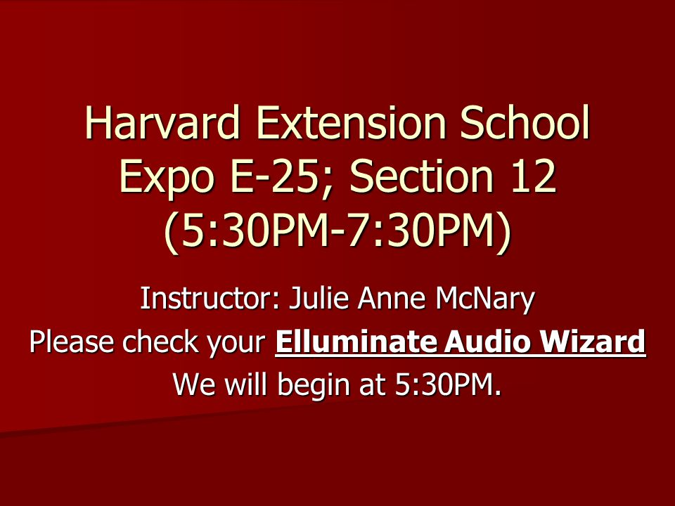 Harvard Extension School Expo E-25; Section 12 (5:30PM-7:30PM) Instructor: Julie Anne McNary Please check your Elluminate Audio Wizard We will begin at 5:30PM.
