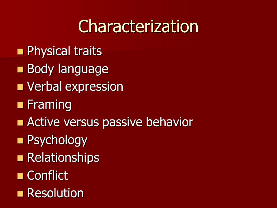 Characterization Physical traits Physical traits Body language Body language Verbal expression Verbal expression Framing Framing Active versus passive behavior Active versus passive behavior Psychology Psychology Relationships Relationships Conflict Conflict Resolution Resolution
