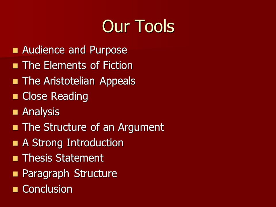 Our Tools Audience and Purpose Audience and Purpose The Elements of Fiction The Elements of Fiction The Aristotelian Appeals The Aristotelian Appeals Close Reading Close Reading Analysis Analysis The Structure of an Argument The Structure of an Argument A Strong Introduction A Strong Introduction Thesis Statement Thesis Statement Paragraph Structure Paragraph Structure Conclusion Conclusion