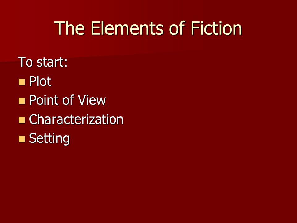 The Elements of Fiction To start: Plot Plot Point of View Point of View Characterization Characterization Setting Setting