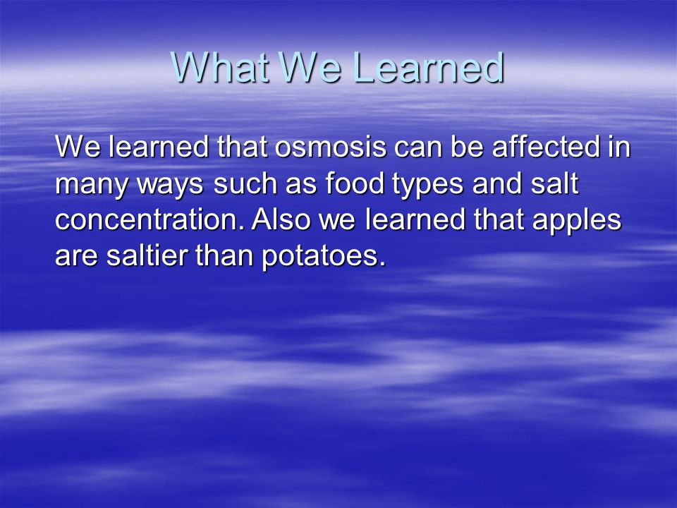 What We Learned We learned that osmosis can be affected in many ways such as food types and salt concentration.