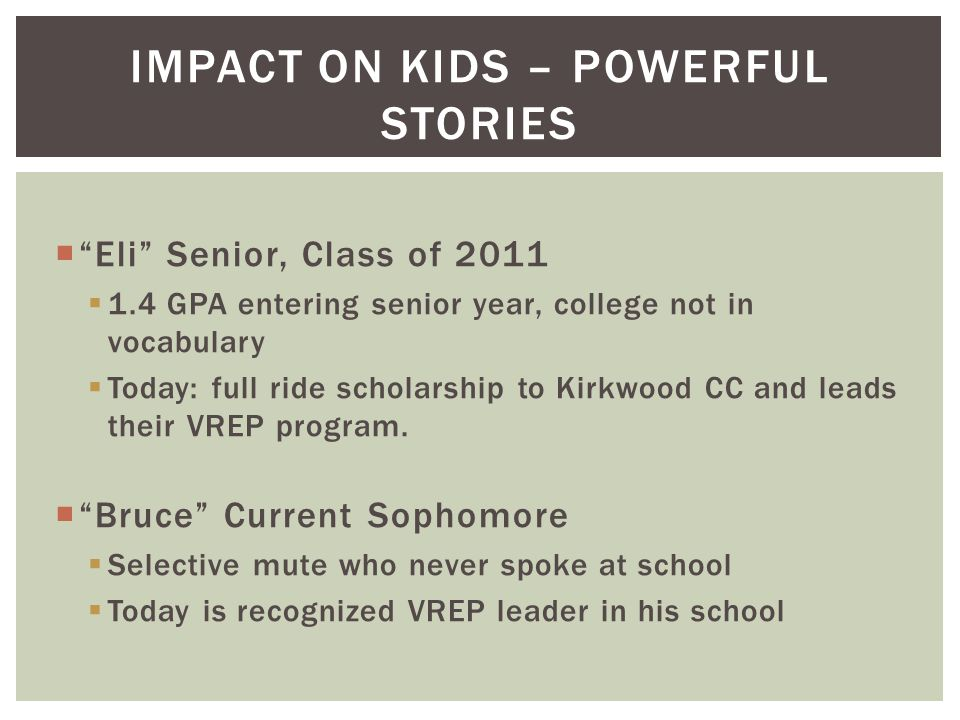  Eli Senior, Class of 2011  1.4 GPA entering senior year, college not in vocabulary  Today: full ride scholarship to Kirkwood CC and leads their VREP program.