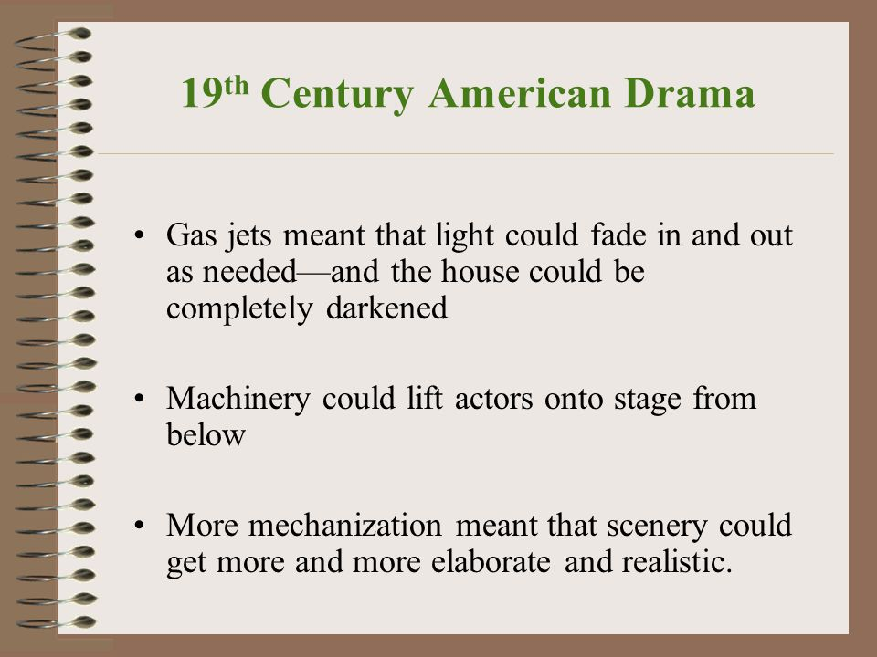 19 th Century American Drama Gas jets meant that light could fade in and out as needed—and the house could be completely darkened Machinery could lift actors onto stage from below More mechanization meant that scenery could get more and more elaborate and realistic.