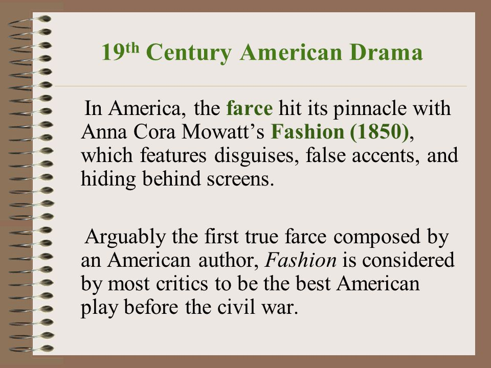19 th Century American Drama In America, the farce hit its pinnacle with Anna Cora Mowatt's Fashion (1850), which features disguises, false accents, and hiding behind screens.