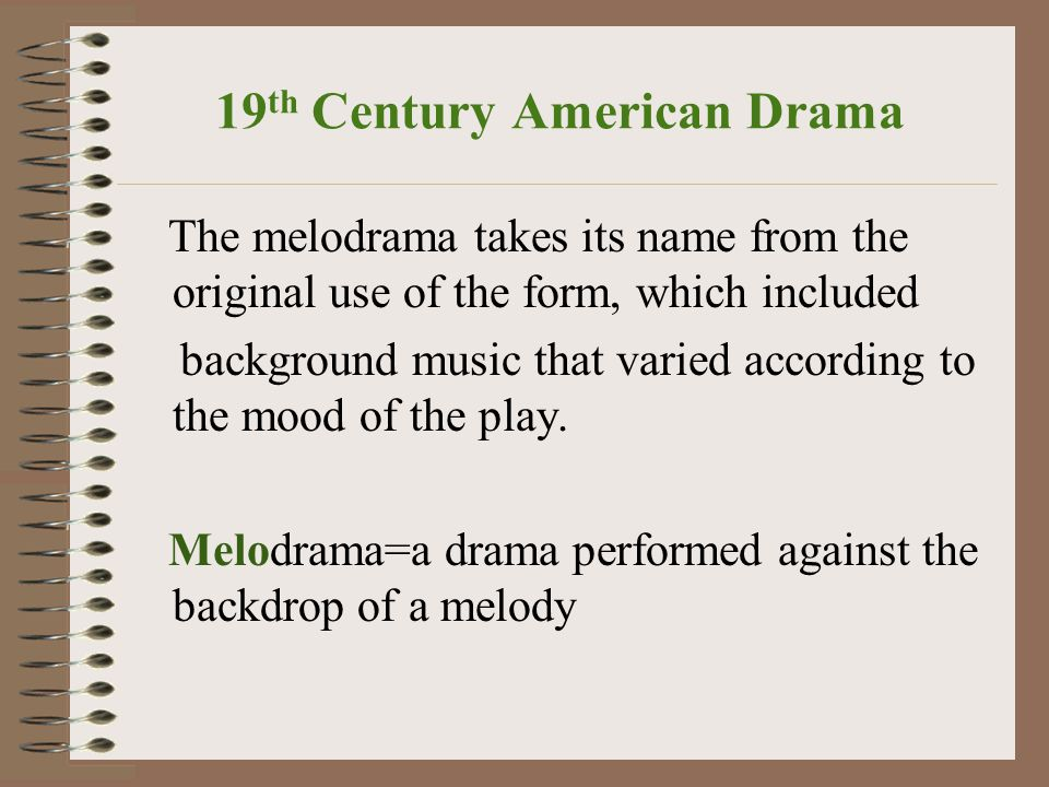 19 th Century American Drama The melodrama takes its name from the original use of the form, which included background music that varied according to the mood of the play.
