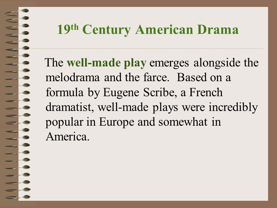19 th Century American Drama The well-made play emerges alongside the melodrama and the farce.