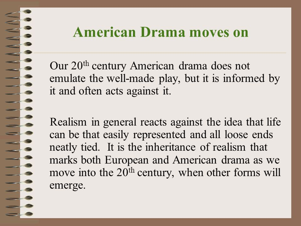 American Drama moves on Our 20 th century American drama does not emulate the well-made play, but it is informed by it and often acts against it.