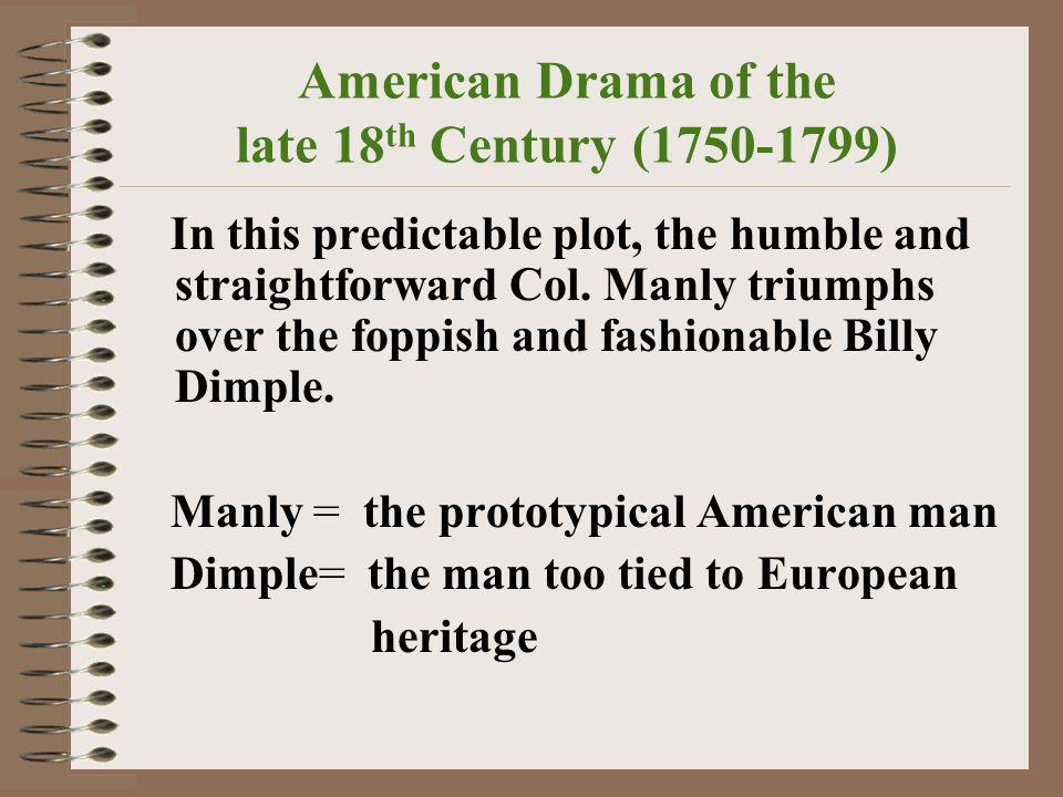 American Drama of the late 18 th Century (1750-1799) In this predictable plot, the humble and straightforward Col.