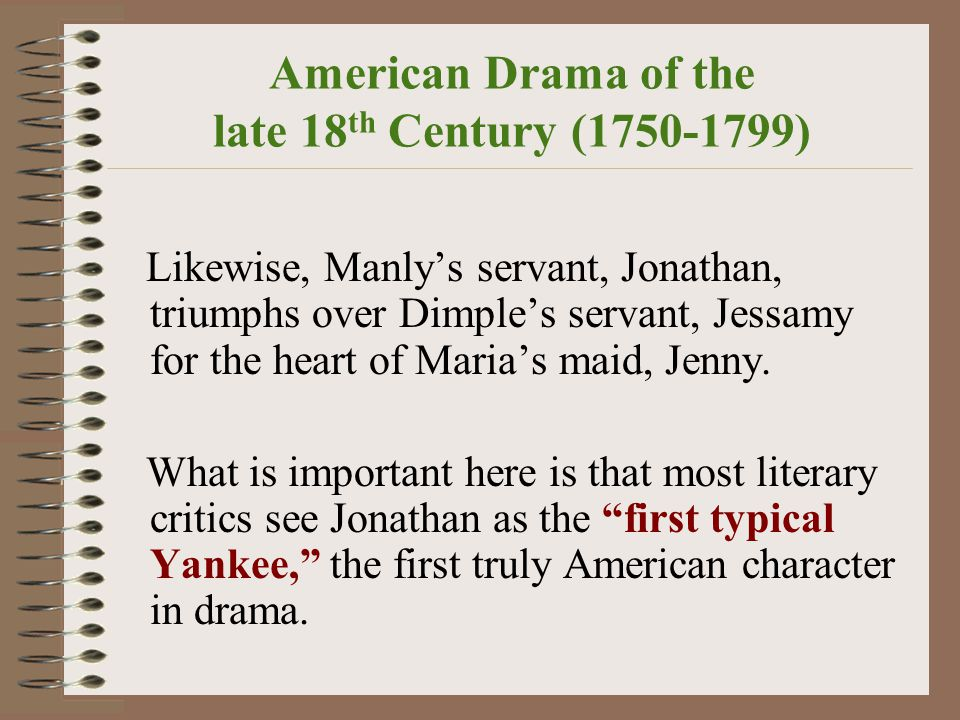 American Drama of the late 18 th Century (1750-1799) Likewise, Manly's servant, Jonathan, triumphs over Dimple's servant, Jessamy for the heart of Maria's maid, Jenny.