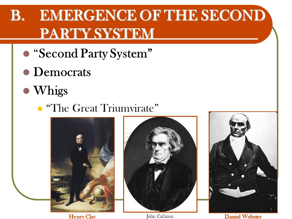 "B.EMERGENCE OF THE SECOND PARTY SYSTEM ""Second Party System"" Democrats Whigs ""The Great Triumvirate"" Henry Clay Daniel Webster John Calhoun"