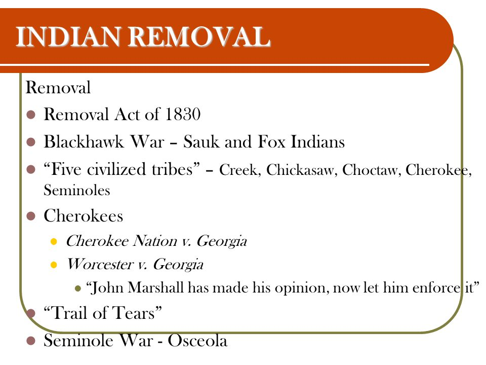 "INDIAN REMOVAL Removal Removal Act of 1830 Blackhawk War – Sauk and Fox Indians ""Five civilized tribes"" – Creek, Chickasaw, Choctaw, Cherokee, Seminol"