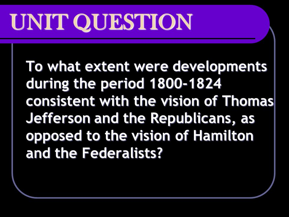 UNIT QUESTION To what extent were developments during the period 1800-1824 consistent with the vision of Thomas Jefferson and the Republicans, as oppo
