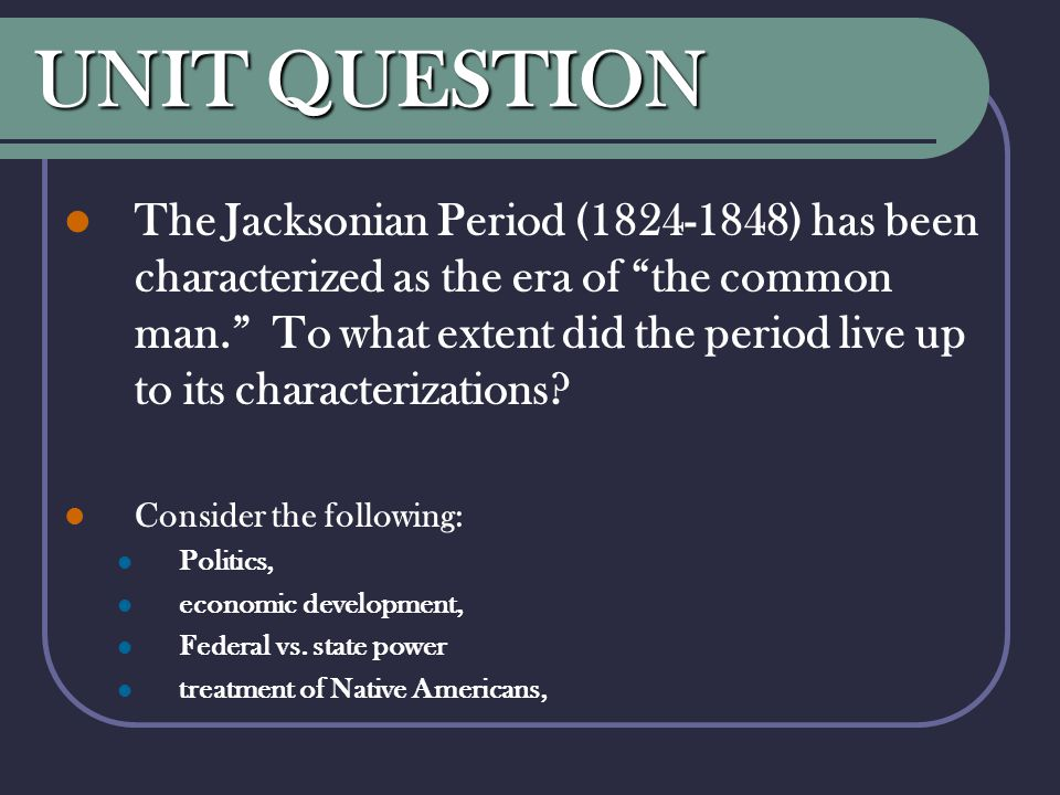 "UNIT QUESTION The Jacksonian Period (1824-1848) has been characterized as the era of ""the common man."" To what extent did the period live up to its ch"