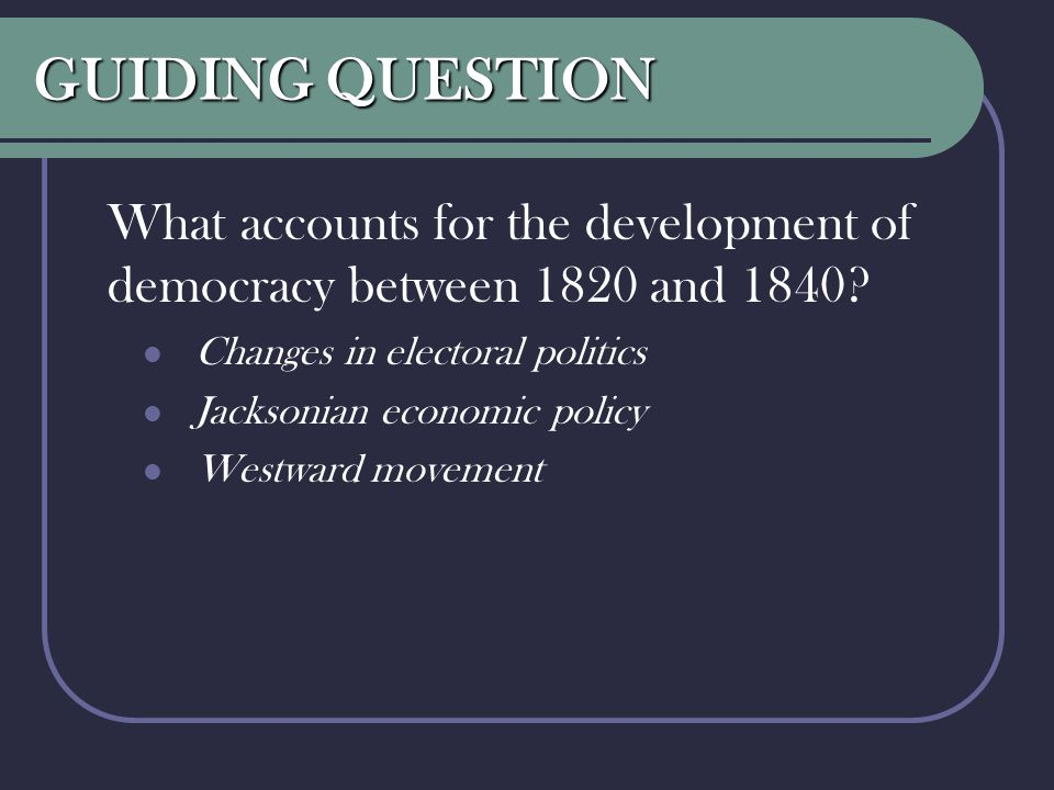GUIDING QUESTION What accounts for the development of democracy between 1820 and 1840? Changes in electoral politics Jacksonian economic policy Westwa