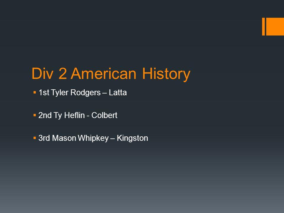 Div 2 American History  1st Tyler Rodgers – Latta  2nd Ty Heflin - Colbert  3rd Mason Whipkey – Kingston