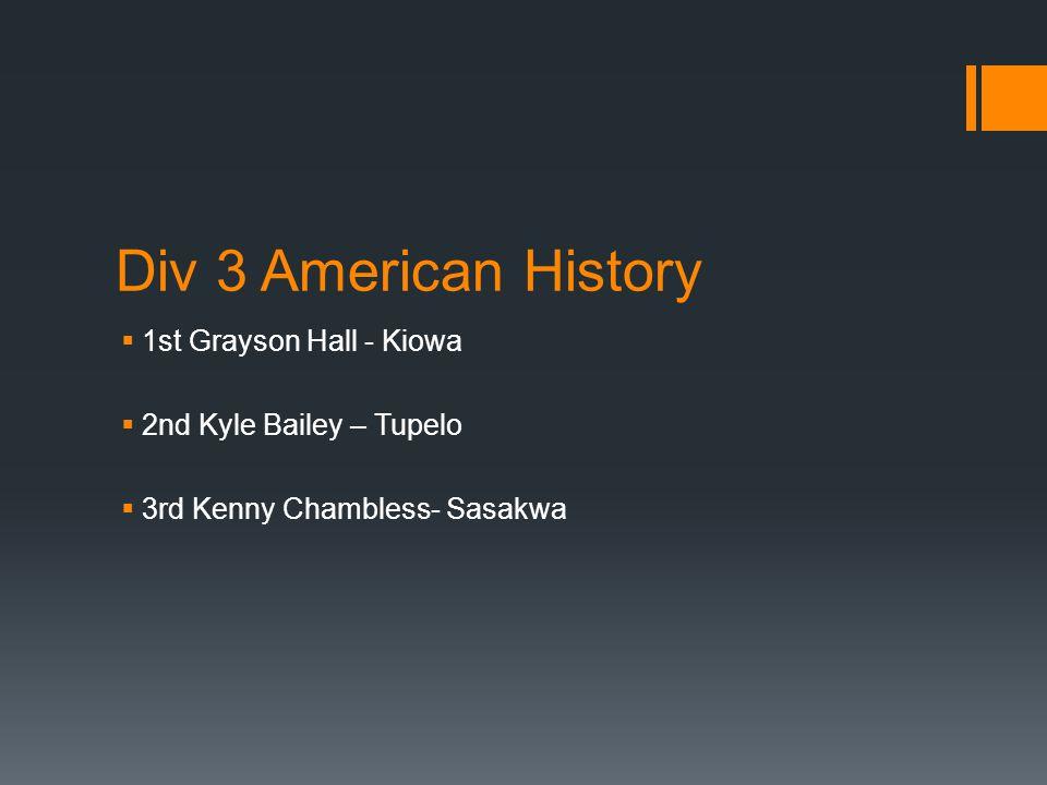 Div 3 American History  1st Grayson Hall - Kiowa  2nd Kyle Bailey – Tupelo  3rd Kenny Chambless- Sasakwa
