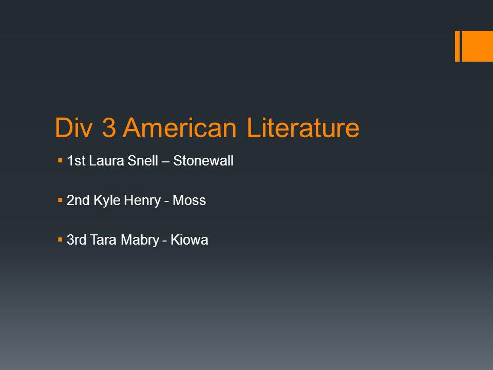 Div 3 American Literature  1st Laura Snell – Stonewall  2nd Kyle Henry - Moss  3rd Tara Mabry - Kiowa