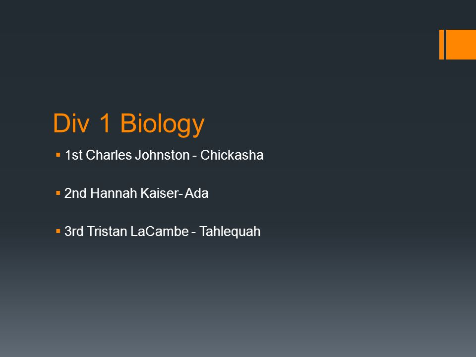 Div 1 Biology  1st Charles Johnston - Chickasha  2nd Hannah Kaiser- Ada  3rd Tristan LaCambe - Tahlequah