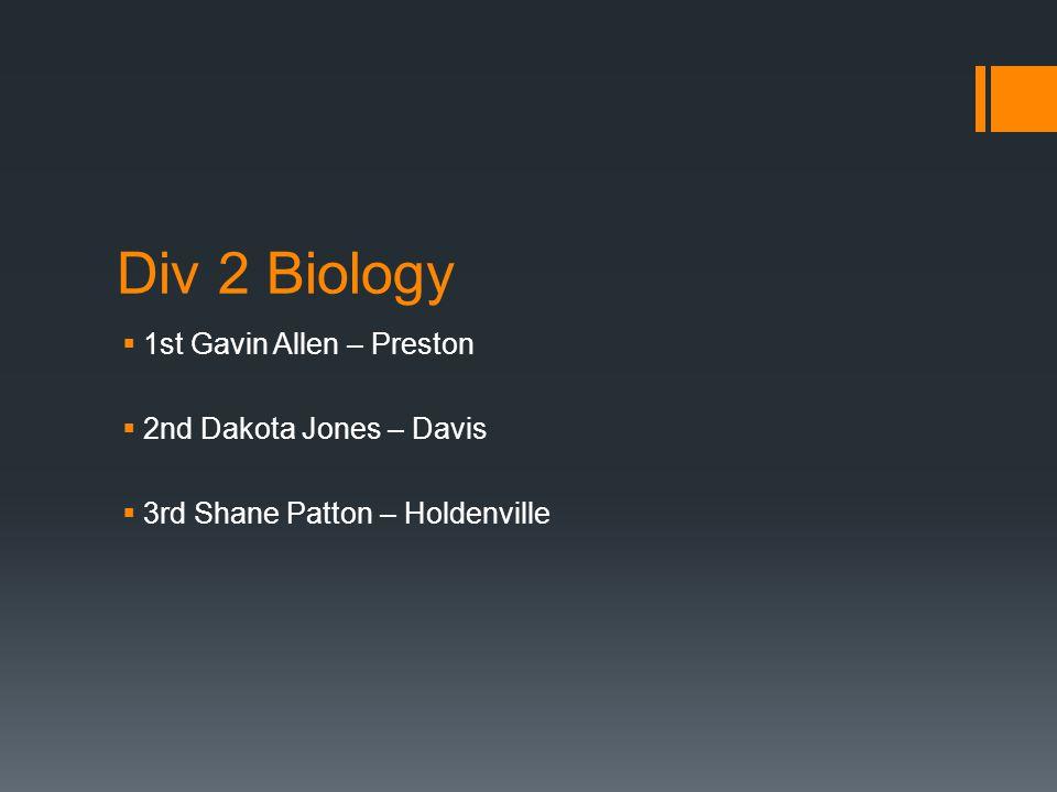 Div 2 Biology  1st Gavin Allen – Preston  2nd Dakota Jones – Davis  3rd Shane Patton – Holdenville