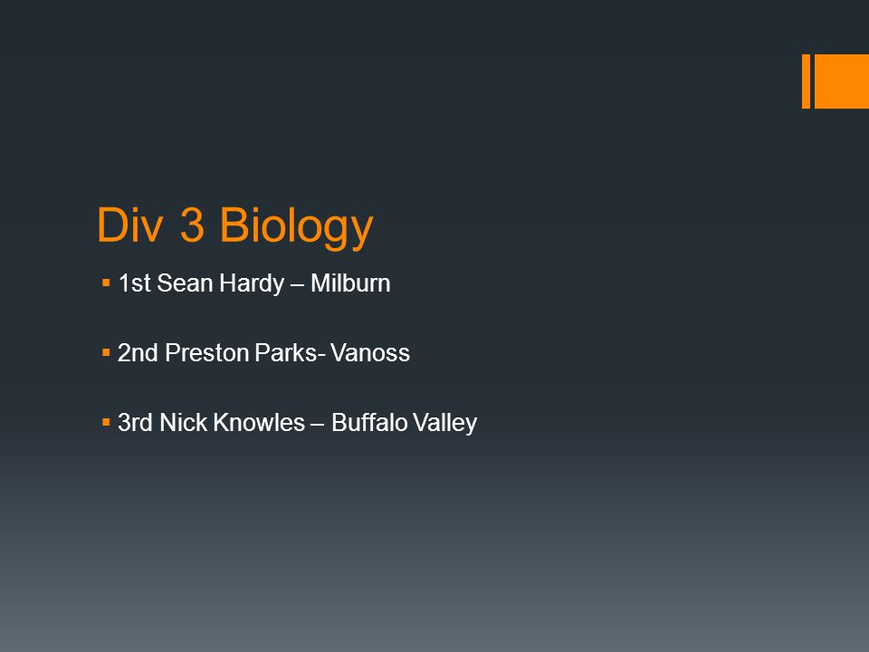 Div 3 Biology  1st Sean Hardy – Milburn  2nd Preston Parks- Vanoss  3rd Nick Knowles – Buffalo Valley