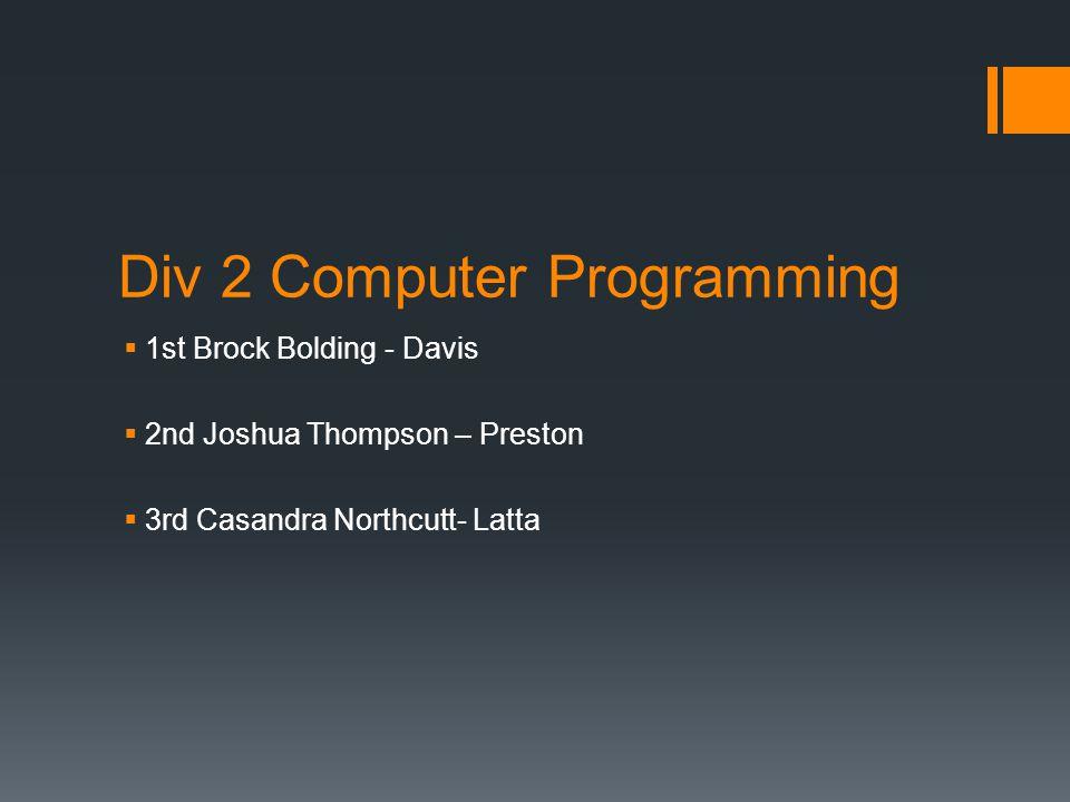 Div 2 Computer Programming  1st Brock Bolding - Davis  2nd Joshua Thompson – Preston  3rd Casandra Northcutt- Latta