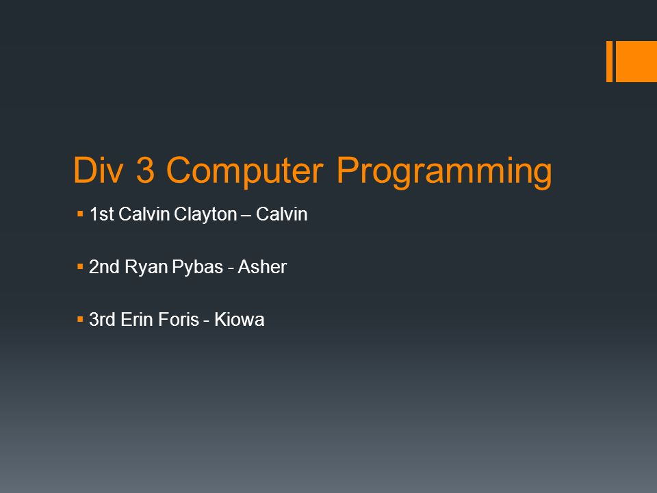 Div 3 Computer Programming  1st Calvin Clayton – Calvin  2nd Ryan Pybas - Asher  3rd Erin Foris - Kiowa