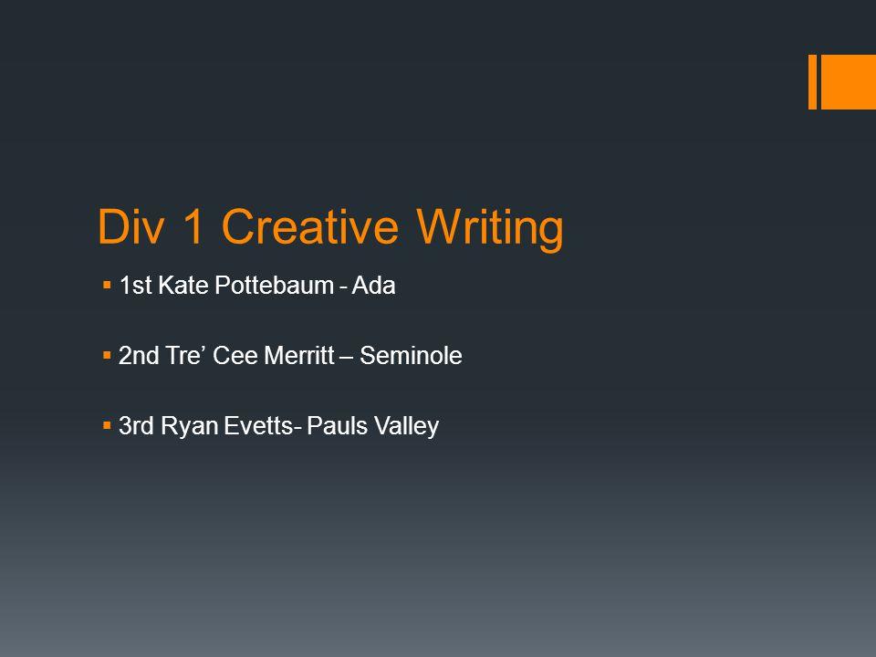 Div 1 Creative Writing  1st Kate Pottebaum - Ada  2nd Tre' Cee Merritt – Seminole  3rd Ryan Evetts- Pauls Valley