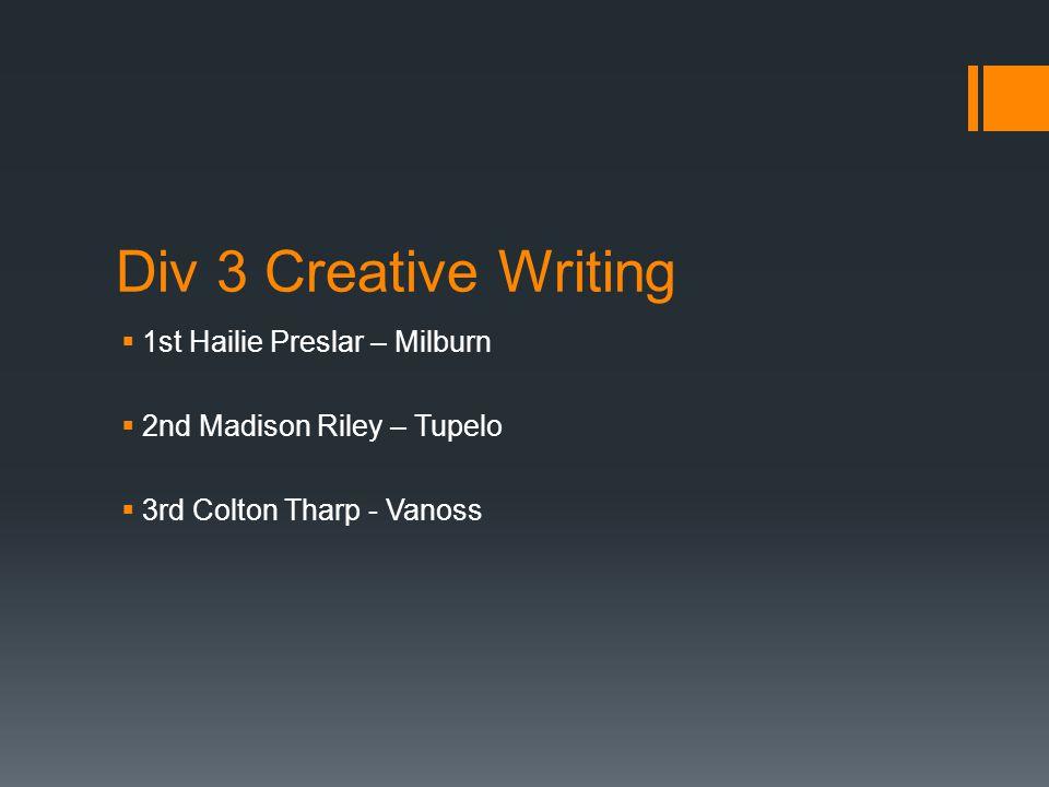 Div 3 Creative Writing  1st Hailie Preslar – Milburn  2nd Madison Riley – Tupelo  3rd Colton Tharp - Vanoss